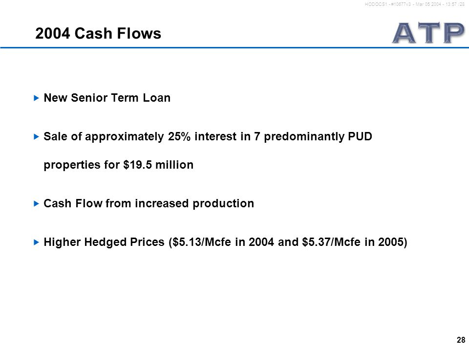 28 HODOCS1 - #10677v3 - Mar 05 2004 - 13:57 /28 2004 Cash Flows  New Senior Term Loan  Sale of approximately 25% interest in 7 predominantly PUD properties for $19.5 million  Cash Flow from increased production  Higher Hedged Prices ($5.13/Mcfe in 2004 and $5.37/Mcfe in 2005)