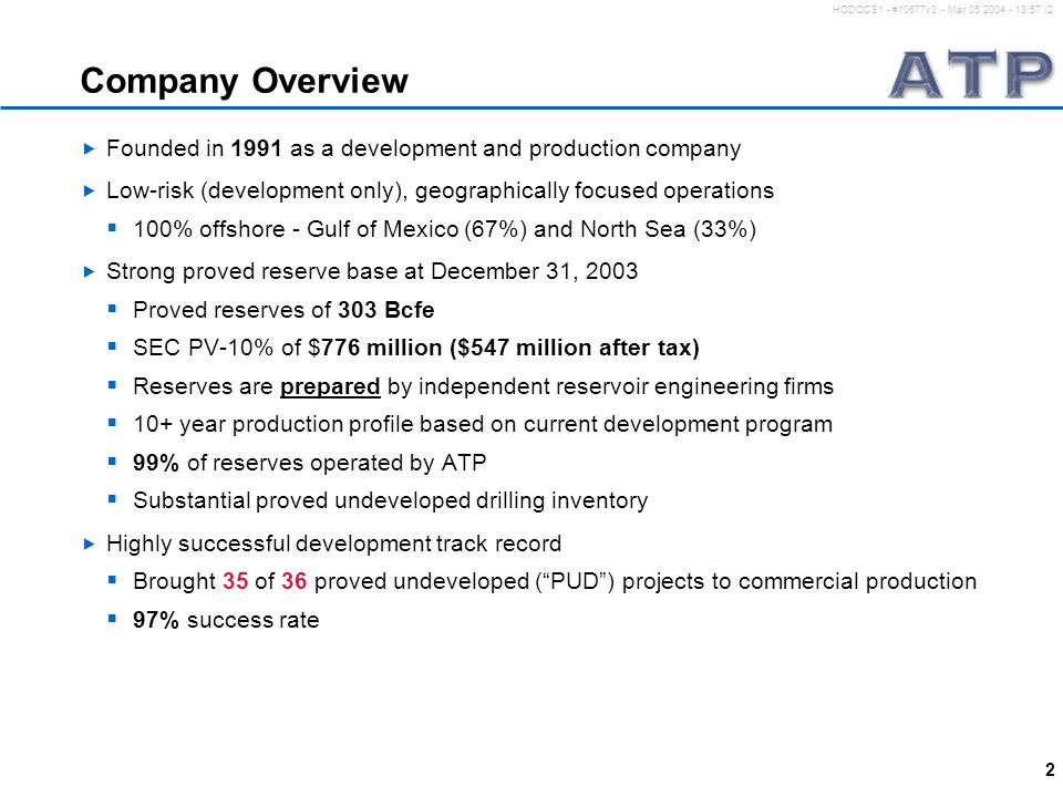 2 HODOCS1 - #10677v3 - Mar 05 2004 - 13:57 /2 Company Overview  Founded in 1991 as a development and production company  Low-risk (development only), geographically focused operations  100% offshore - Gulf of Mexico (67%) and North Sea (33%)  Strong proved reserve base at December 31, 2003  Proved reserves of 303 Bcfe  SEC PV-10% of $776 million ($547 million after tax)  Reserves are prepared by independent reservoir engineering firms  10+ year production profile based on current development program  99% of reserves operated by ATP  Substantial proved undeveloped drilling inventory  Highly successful development track record  Brought 35 of 36 proved undeveloped ( PUD ) projects to commercial production  97% success rate
