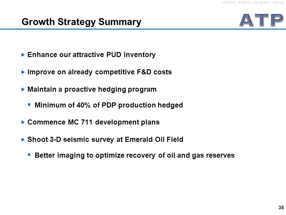 35 HODOCS1 - #10677v3 - Mar 05 2004 - 13:57 /35 Growth Strategy Summary  Enhance our attractive PUD inventory  Improve on already competitive F&D costs  Maintain a proactive hedging program  Minimum of 40% of PDP production hedged  Commence MC 711 development plans  Shoot 3-D seismic survey at Emerald Oil Field  Better imaging to optimize recovery of oil and gas reserves