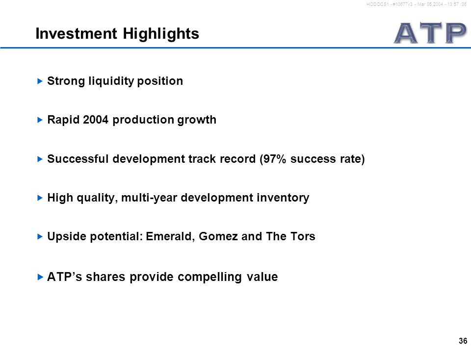 36 HODOCS1 - #10677v3 - Mar 05 2004 - 13:57 /36 Investment Highlights  Strong liquidity position  Rapid 2004 production growth  Successful development track record (97% success rate)  High quality, multi-year development inventory  Upside potential: Emerald, Gomez and The Tors  ATP's shares provide compelling value