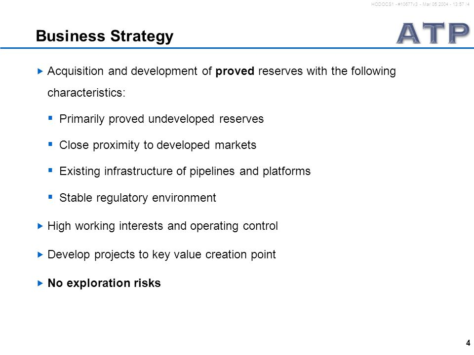 4 HODOCS1 - #10677v3 - Mar 05 2004 - 13:57 /4 Business Strategy  Acquisition and development of proved reserves with the following characteristics:  Primarily proved undeveloped reserves  Close proximity to developed markets  Existing infrastructure of pipelines and platforms  Stable regulatory environment  High working interests and operating control  Develop projects to key value creation point  No exploration risks