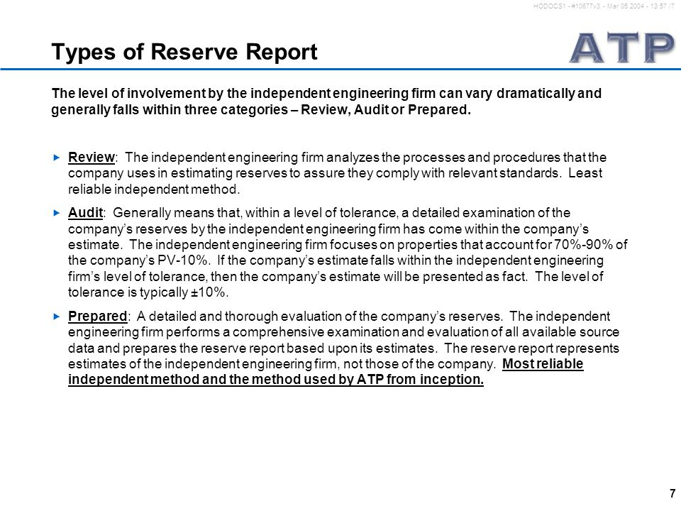 7 HODOCS1 - #10677v3 - Mar 05 2004 - 13:57 /7 Types of Reserve Report The level of involvement by the independent engineering firm can vary dramatical