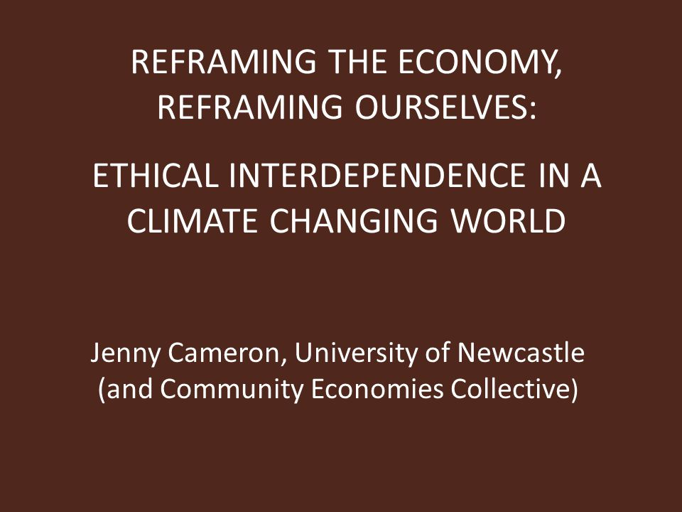 REFRAMING THE ECONOMY, REFRAMING OURSELVES: ETHICAL INTERDEPENDENCE IN A CLIMATE CHANGING WORLD Jenny Cameron, University of Newcastle (and Community