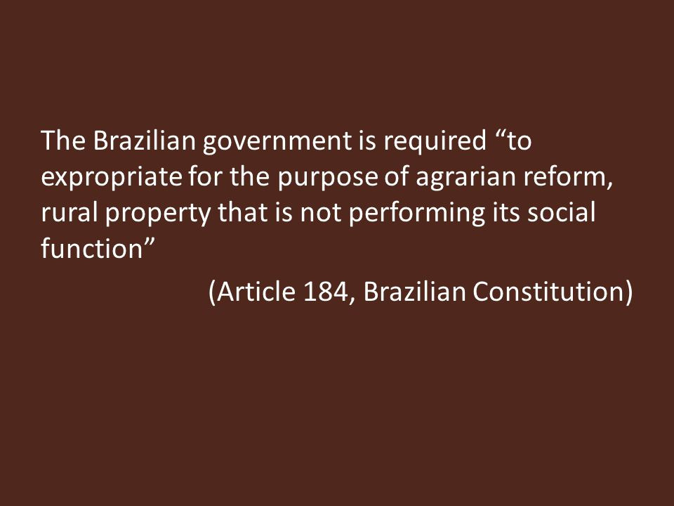 The Brazilian government is required to expropriate for the purpose of agrarian reform, rural property that is not performing its social function (Article 184, Brazilian Constitution)