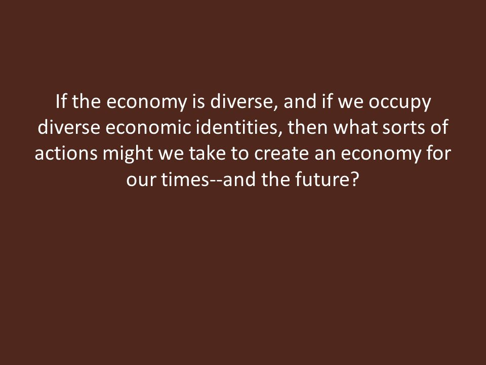 If the economy is diverse, and if we occupy diverse economic identities, then what sorts of actions might we take to create an economy for our times--and the future?