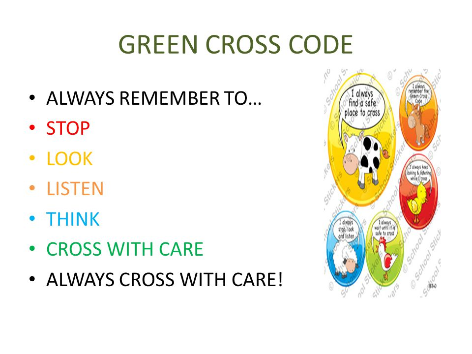 GREEN CROSS CODE ALWAYS REMEMBER TO… STOP LOOK LISTEN THINK CROSS WITH CARE ALWAYS CROSS WITH CARE!