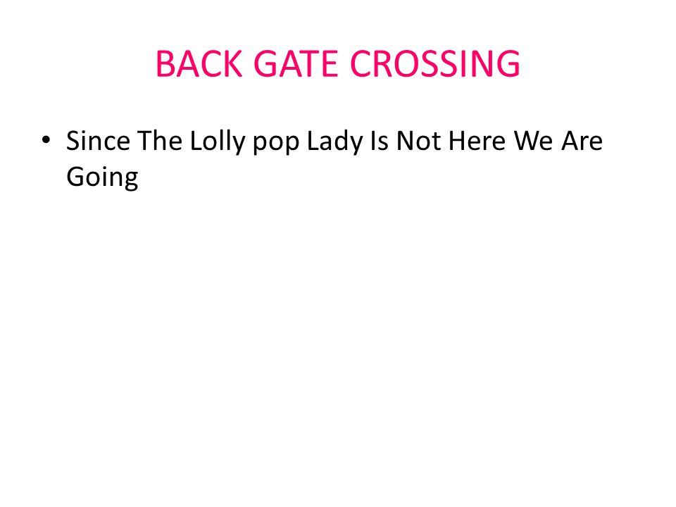 BACK GATE CROSSING Since The Lolly pop Lady Is Not Here We Are Going