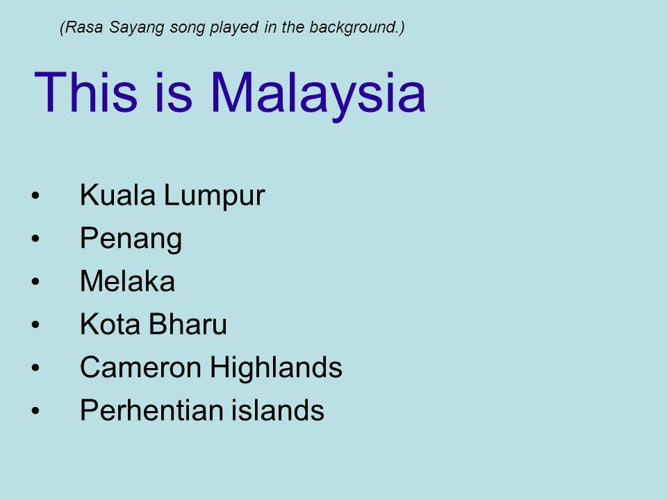 This is Malaysia Kuala Lumpur Penang Melaka Kota Bharu Cameron Highlands Perhentian islands (Rasa Sayang song played in the background.)