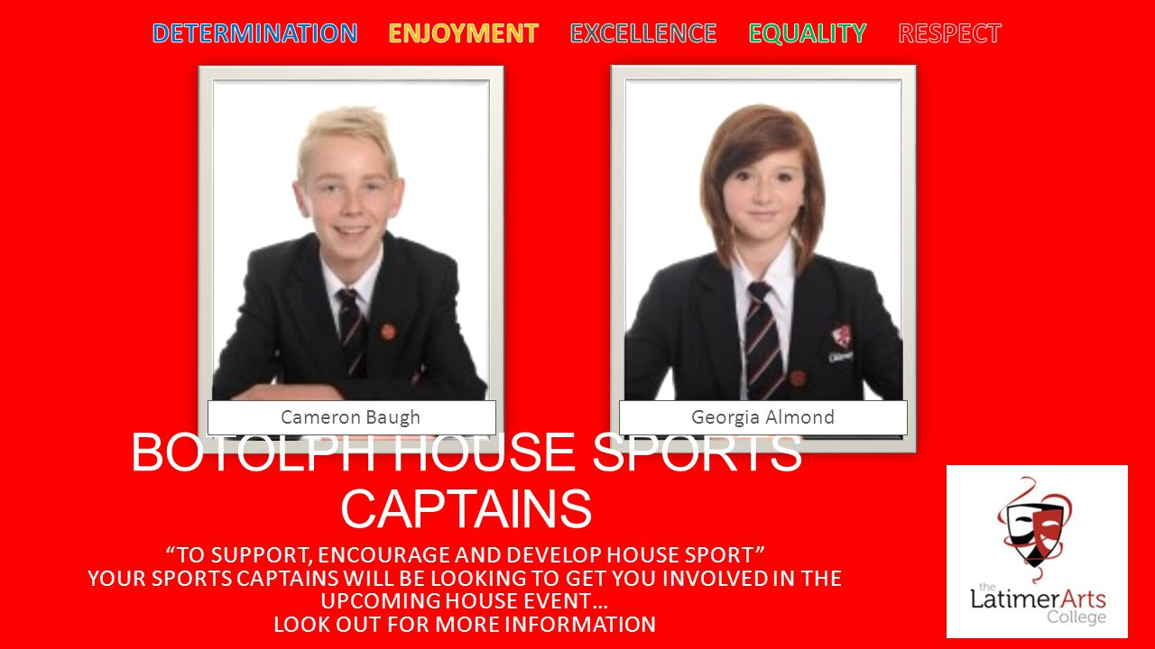 BOTOLPH HOUSE SPORTS CAPTAINS TO SUPPORT, ENCOURAGE AND DEVELOP HOUSE SPORT YOUR SPORTS CAPTAINS WILL BE LOOKING TO GET YOU INVOLVED IN THE UPCOMING HOUSE EVENT… LOOK OUT FOR MORE INFORMATION Cameron BaughGeorgia Almond