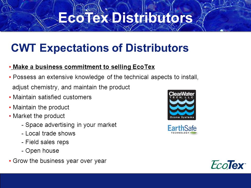 Make a business commitment to selling EcoTex Possess an extensive knowledge of the technical aspects to install, adjust chemistry, and maintain the product Maintain satisfied customers Maintain the product Market the product - Space advertising in your market - Local trade shows - Field sales reps - Open house Grow the business year over year EcoTex Distributors CWT Expectations of Distributors