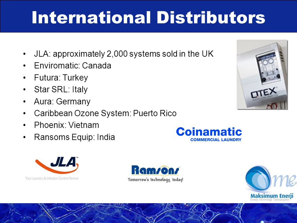 JLA: approximately 2,000 systems sold in the UK Enviromatic: Canada Futura: Turkey Star SRL: Italy Aura: Germany Caribbean Ozone System: Puerto Rico Phoenix: Vietnam Ransoms Equip: India International Distributors