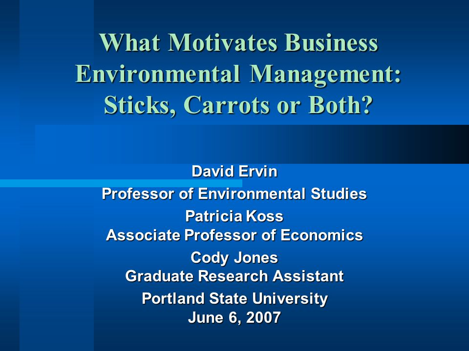 What Motivates Business Environmental Management: Sticks, Carrots or Both? David Ervin Professor of Environmental Studies Patricia Koss Associate Prof