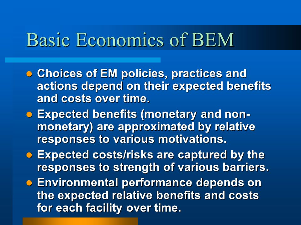 Basic Economics of BEM Choices of EM policies, practices and actions depend on their expected benefits and costs over time. Choices of EM policies, pr