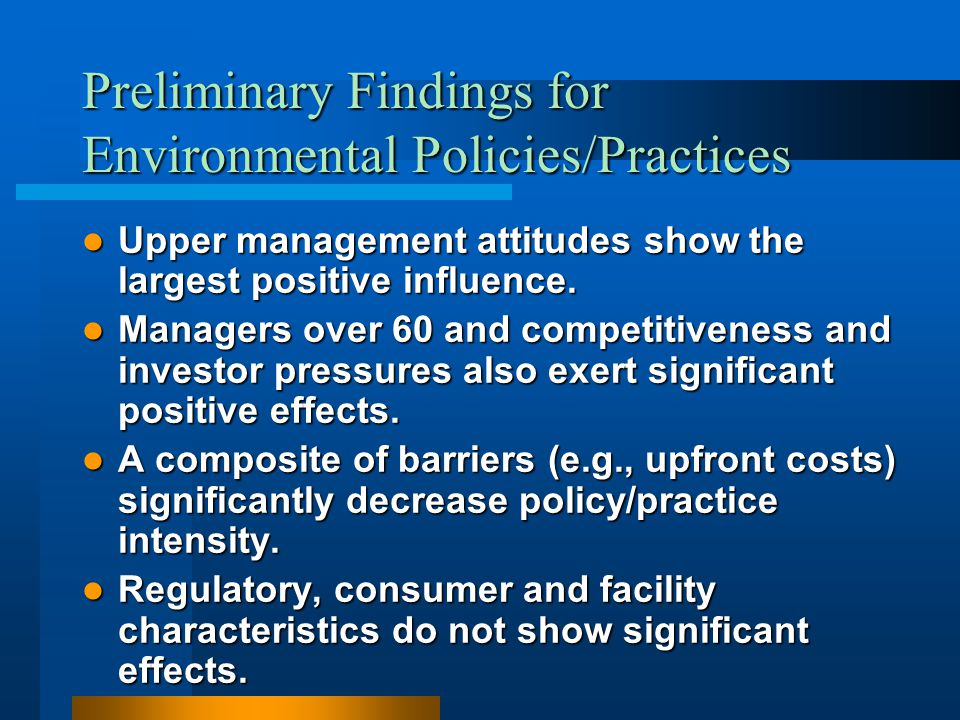 Preliminary Findings for Environmental Policies/Practices Upper management attitudes show the largest positive influence. Upper management attitudes s