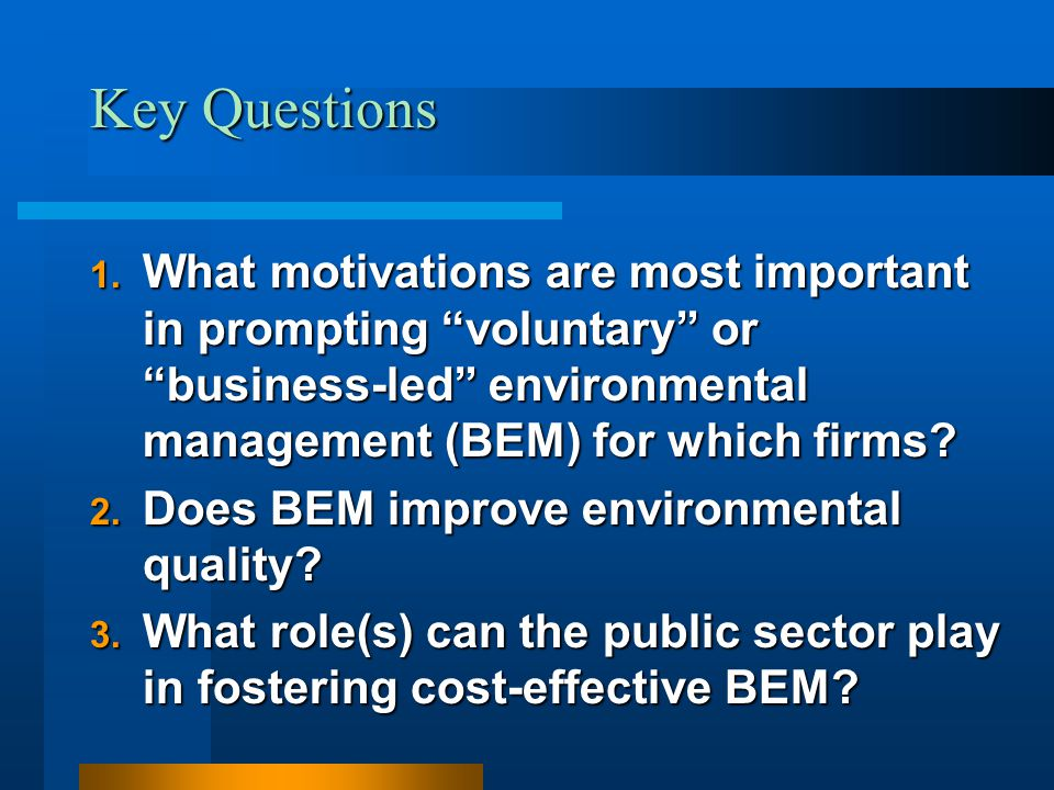 "Key Questions 1. What motivations are most important in prompting ""voluntary"" or ""business-led"" environmental management (BEM) for which firms? 2. Doe"