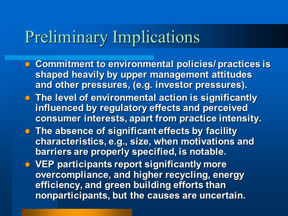 Preliminary Implications Commitment to environmental policies/ practices is shaped heavily by upper management attitudes and other pressures, (e.g. in
