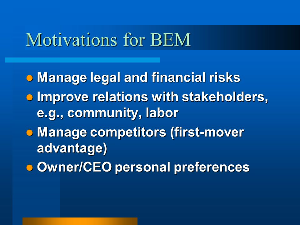 Motivations for BEM Manage legal and financial risks Manage legal and financial risks Improve relations with stakeholders, e.g., community, labor Impr