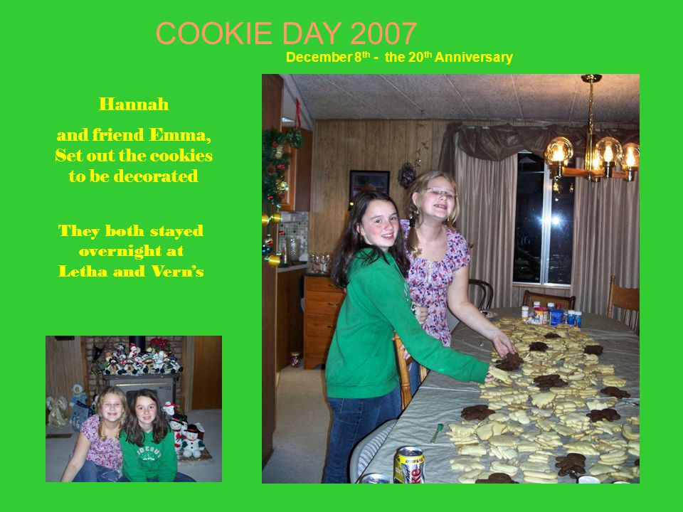 Hannah and friend Emma, Set out the cookies to be decorated They both stayed overnight at Letha and Vern's COOKIE DAY 2007 December 8 th - the 20 th Anniversary