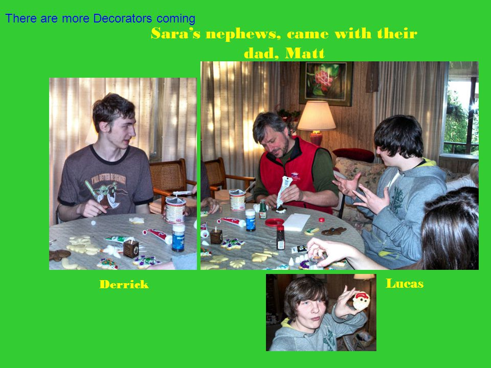 There are more Decorators coming Derrick Lucas Sara's nephews, came with their dad, Matt