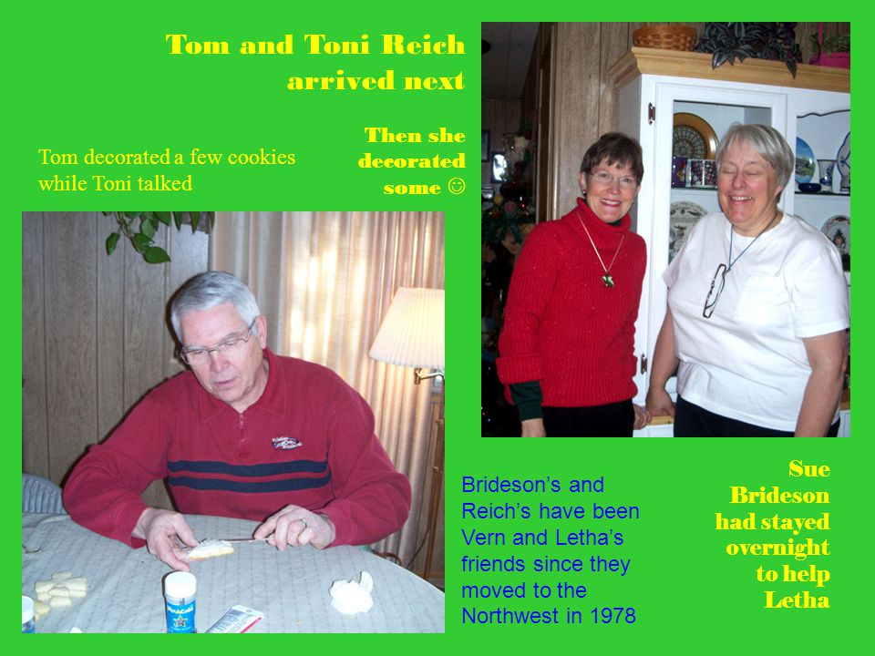 Tom and Toni Reich arrived next Sue Brideson had stayed overnight to help Letha Tom decorated a few cookies while Toni talked Then she decorated some Brideson's and Reich's have been Vern and Letha's friends since they moved to the Northwest in 1978