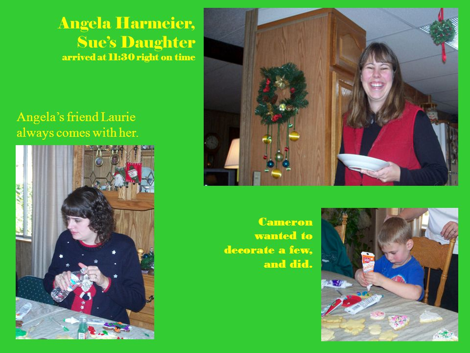 Angela Harmeier, Sue's Daughter arrived at 11:30 right on time Angela's friend Laurie always comes with her. Cameron wanted to decorate a few, and did
