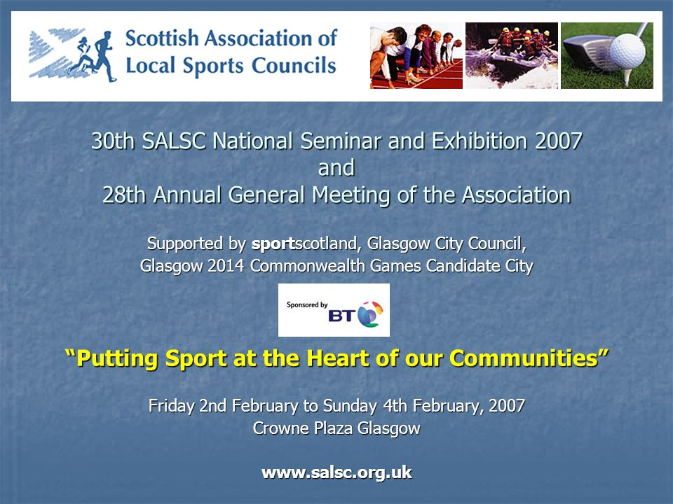 30th SALSC National Seminar and Exhibition 2007 and 28th Annual General Meeting of the Association Supported by sportscotland, Glasgow City Council, Glasgow 2014 Commonwealth Games Candidate City Putting Sport at the Heart of our Communities Friday 2nd February to Sunday 4th February, 2007 Crowne Plaza Glasgow www.salsc.org.uk