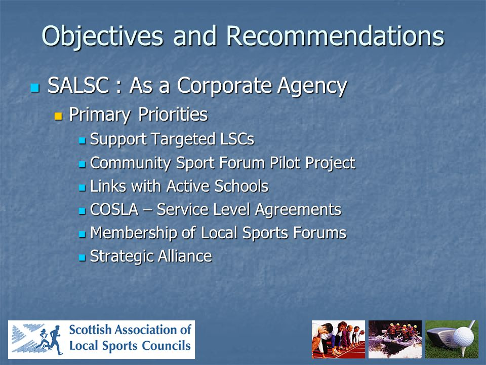 Objectives and Recommendations SALSC : As a Corporate Agency SALSC : As a Corporate Agency Secondary Priorities Secondary Priorities Support LSCs Where Appropriate Support LSCs Where Appropriate Support The Glasgow Bid Support The Glasgow Bid Link With Volunteer Development Scotland Link With Volunteer Development Scotland Funding To Attend ISCA Funding To Attend ISCA Offer Help With Club Accreditation Offer Help With Club Accreditation Review Regional Sports Partnerships Review Regional Sports Partnerships Support Cross Party Group Support Cross Party Group