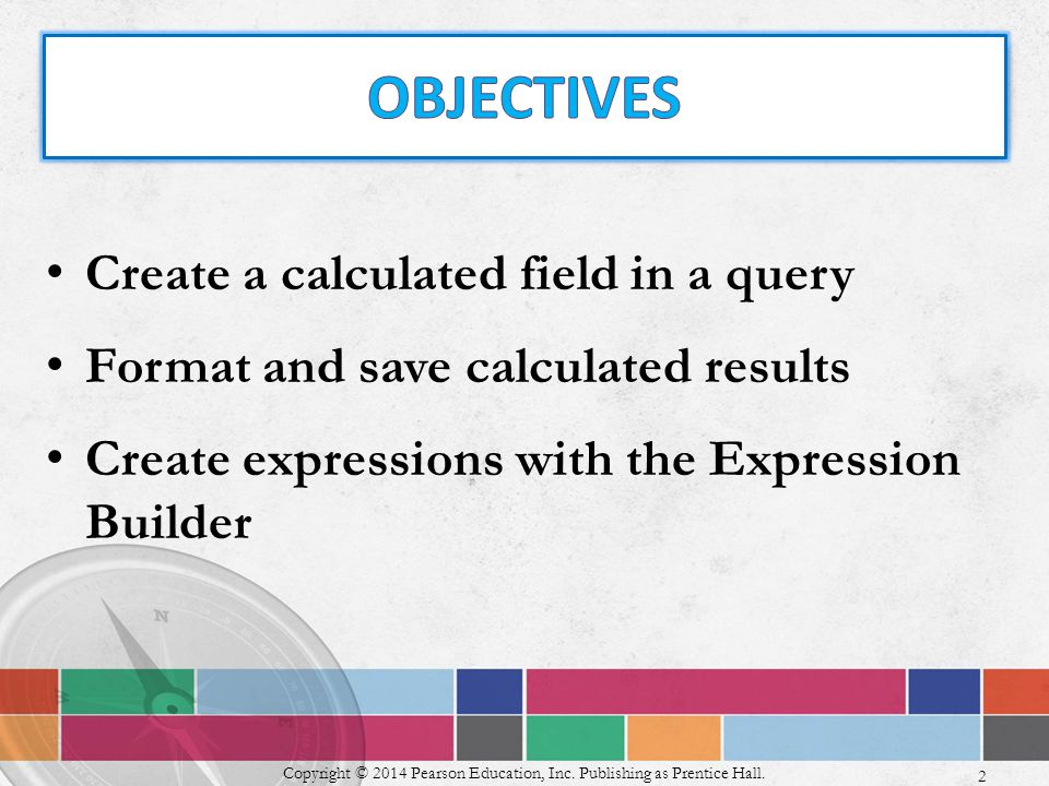 Create a calculated field in a query Format and save calculated results Create expressions with the Expression Builder Copyright © 2014 Pearson Education, Inc.