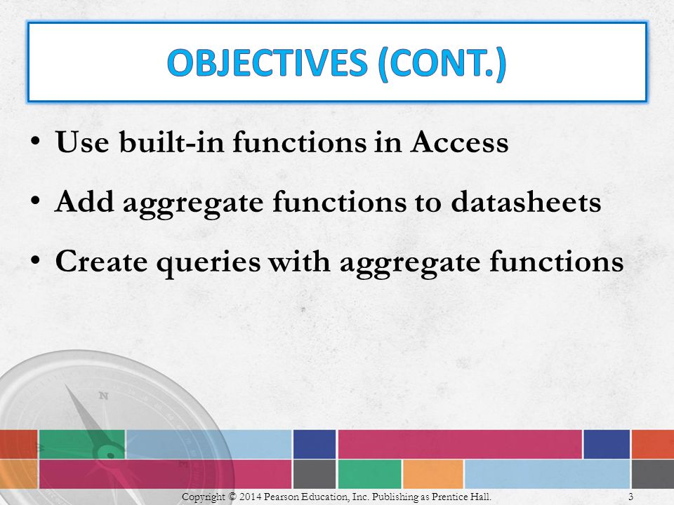 Use built-in functions in Access Add aggregate functions to datasheets Create queries with aggregate functions Copyright © 2014 Pearson Education, Inc.