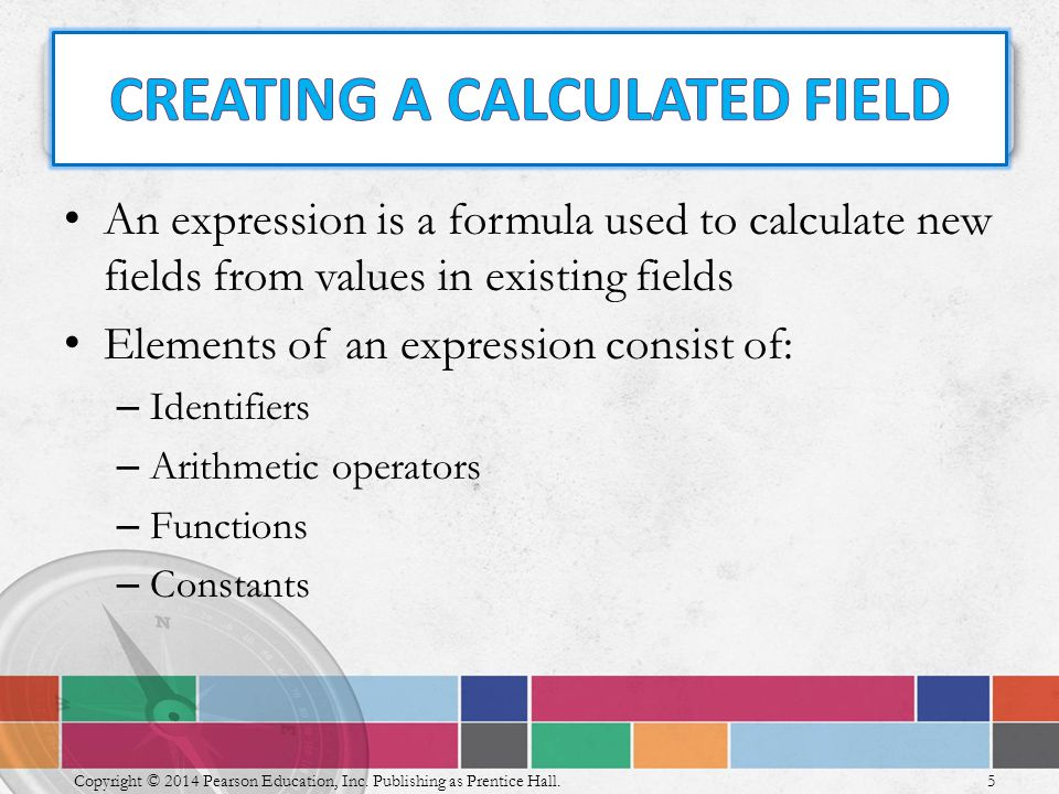An expression is a formula used to calculate new fields from values in existing fields Elements of an expression consist of: – Identifiers – Arithmetic operators – Functions – Constants 5 Copyright © 2014 Pearson Education, Inc.