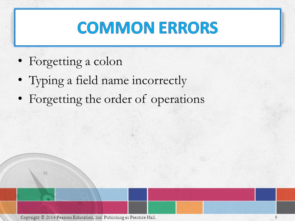 Forgetting a colon Typing a field name incorrectly Forgetting the order of operations 9 Copyright © 2014 Pearson Education, Inc.