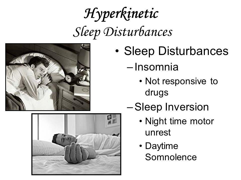 Hyperkinetic Sleep Disturbances Sleep Disturbances –Insomnia Not responsive to drugs –Sleep Inversion Night time motor unrest Daytime Somnolence