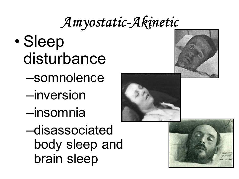 Amyostatic-Akinetic Sleep disturbance –somnolence –inversion –insomnia –disassociated body sleep and brain sleep