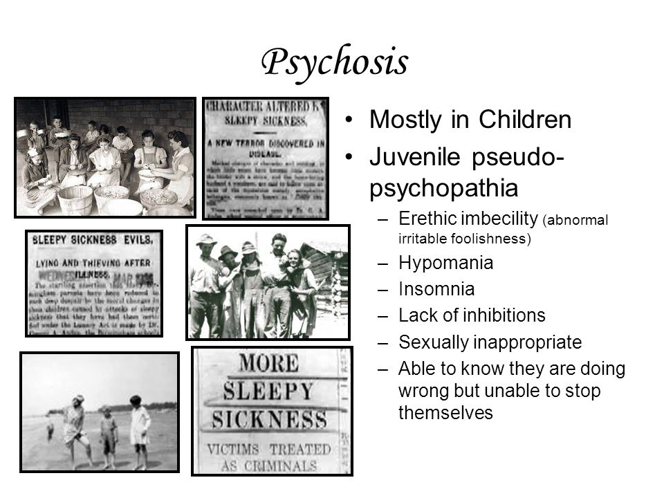 Psychosis Mostly in Children Juvenile pseudo- psychopathia –Erethic imbecility (abnormal irritable foolishness) –Hypomania –Insomnia –Lack of inhibitions –Sexually inappropriate –Able to know they are doing wrong but unable to stop themselves