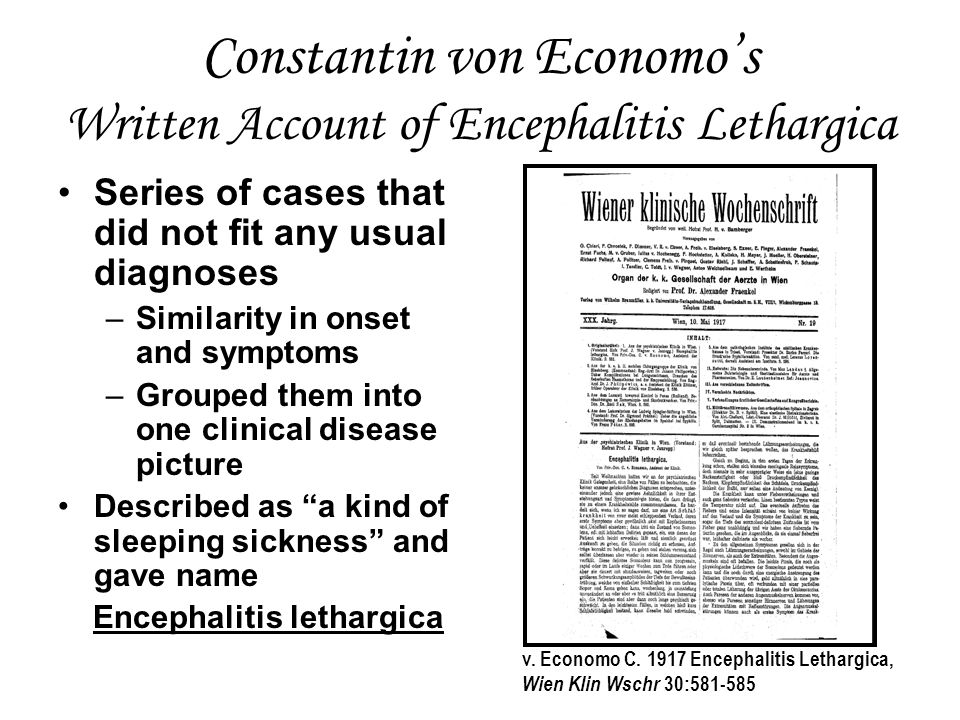Constantin von Economo's Written Account of Encephalitis Lethargica Series of cases that did not fit any usual diagnoses –Similarity in onset and symptoms –Grouped them into one clinical disease picture Described as a kind of sleeping sickness and gave name Encephalitis lethargica v.