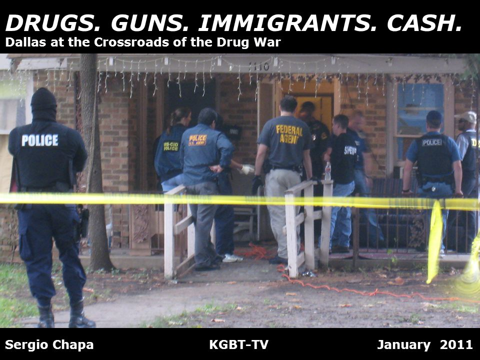 DRUGS. GUNS. IMMIGRANTS. CASH. Sergio Chapa KGBT-TV January 2011 Dallas at the Crossroads of the Drug War