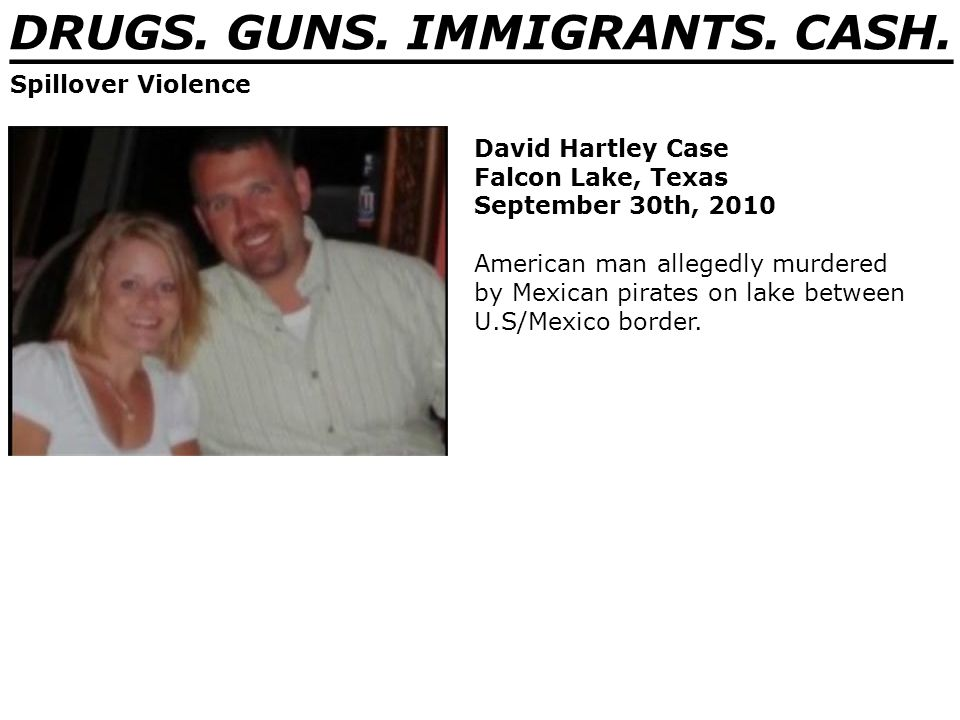 DRUGS. GUNS. IMMIGRANTS. CASH. _______________________________ Spillover Violence David Hartley Case Falcon Lake, Texas September 30th, 2010 American