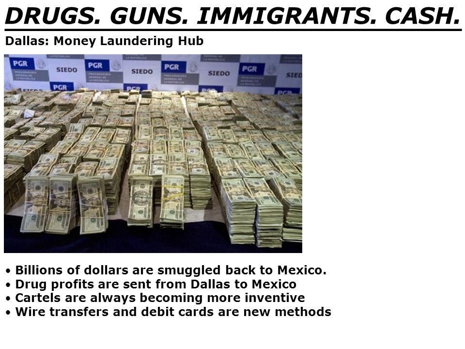 DRUGS. GUNS. IMMIGRANTS. CASH. _______________________________ Dallas: Money Laundering Hub Billions of dollars are smuggled back to Mexico. Drug prof