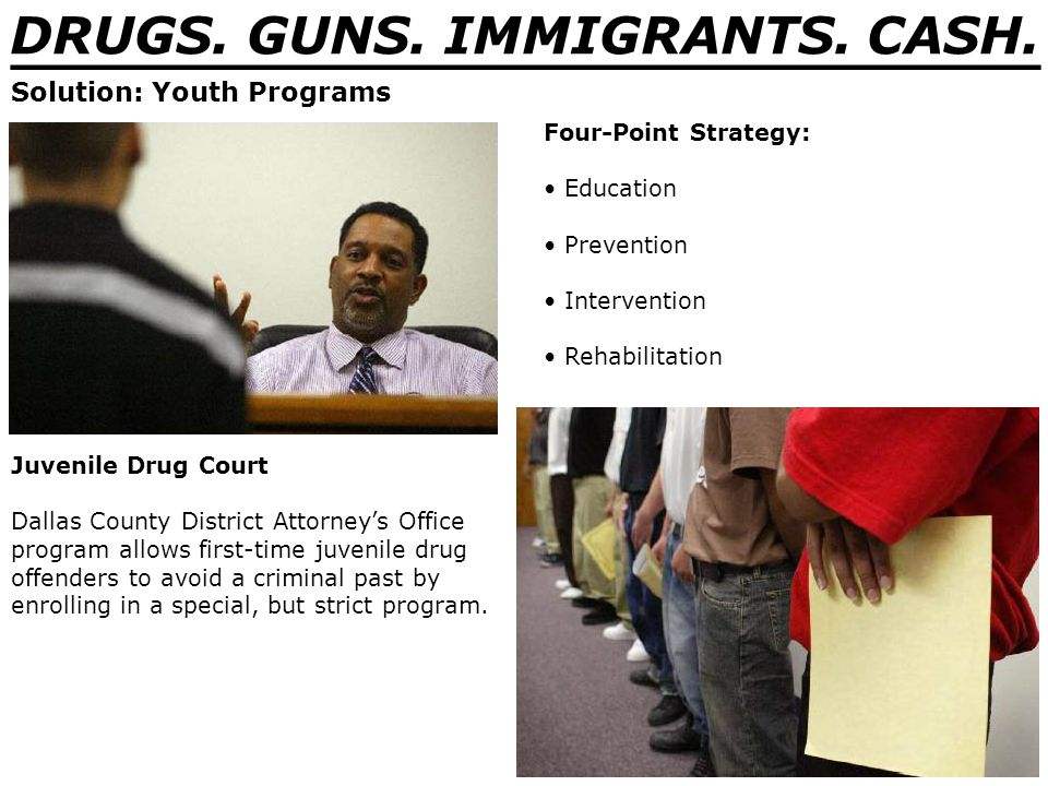 DRUGS. GUNS. IMMIGRANTS. CASH. _______________________________ Solution: Youth Programs Four-Point Strategy: Education Prevention Intervention Rehabil