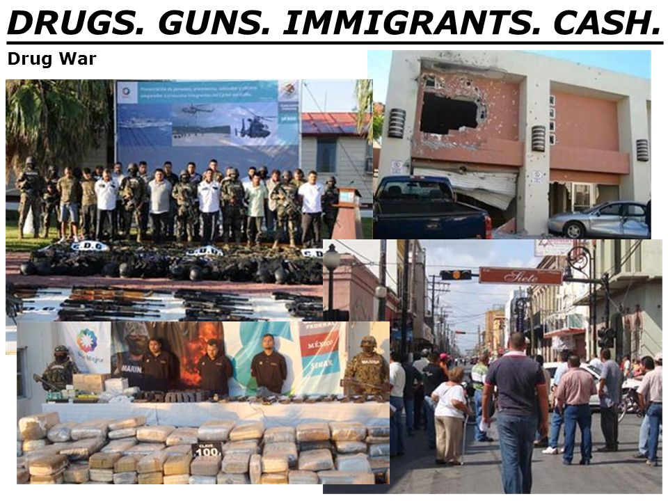 DRUGS. GUNS. IMMIGRANTS. CASH. _______________________________ Drug War