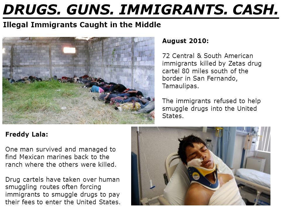 DRUGS. GUNS. IMMIGRANTS. CASH. _______________________________ August 2010: 72 Central & South American immigrants killed by Zetas drug cartel 80 mile
