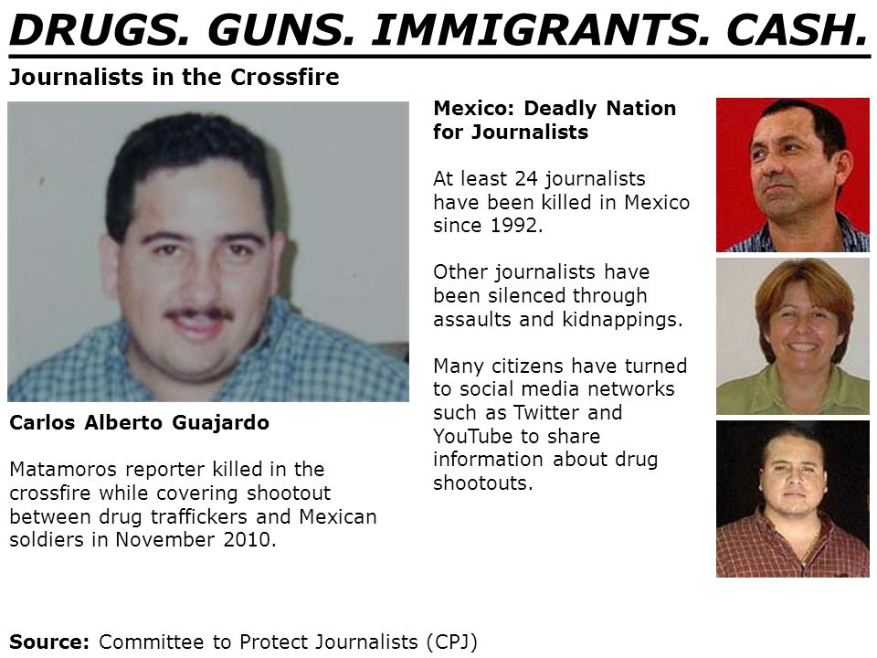 DRUGS. GUNS. IMMIGRANTS. CASH. _______________________________ Journalists in the Crossfire Carlos Alberto Guajardo Matamoros reporter killed in the c