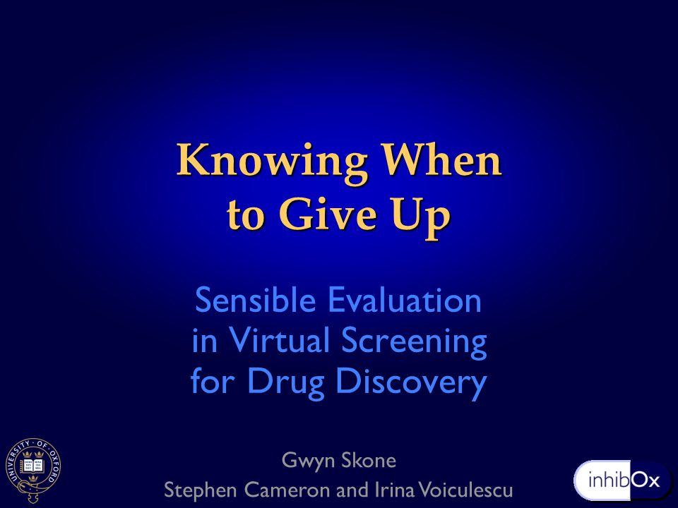 Knowing When to Give Up Sensible Evaluation in Virtual Screening for Drug Discovery Gwyn Skone Stephen Cameron and Irina Voiculescu
