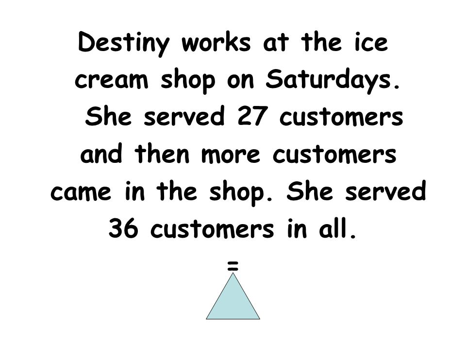 Destiny works at the ice cream shop on Saturdays. She served 27 customers and then more customers came in the shop. She served 36 customers in all. =