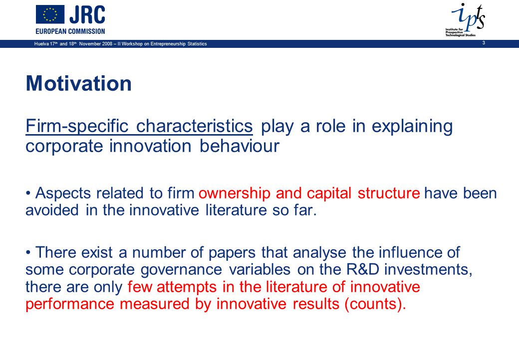 Huelva 17 th and 18 th November 2008 – II Workshop on Entrepreneurship Statistics 3 Motivation Firm-specific characteristics play a role in explaining corporate innovation behaviour Aspects related to firm ownership and capital structure have been avoided in the innovative literature so far.