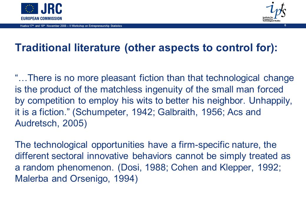 Huelva 17 th and 18 th November 2008 – II Workshop on Entrepreneurship Statistics 6 Traditional literature (other aspects to control for): …There is no more pleasant fiction than that technological change is the product of the matchless ingenuity of the small man forced by competition to employ his wits to better his neighbor.