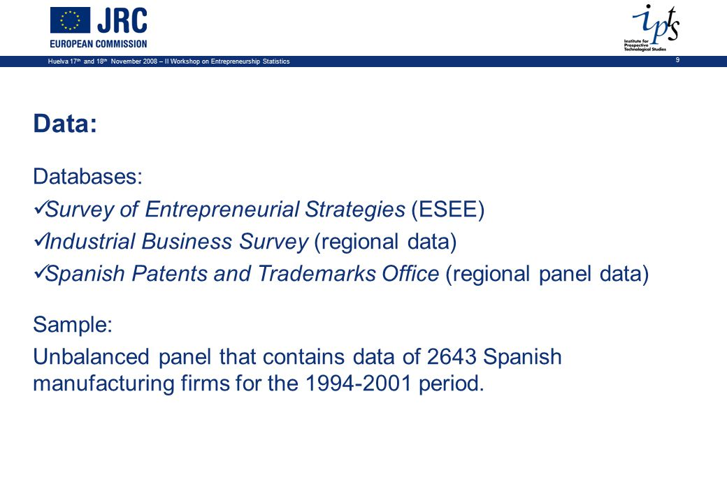 Huelva 17 th and 18 th November 2008 – II Workshop on Entrepreneurship Statistics 9 Data: Databases: Survey of Entrepreneurial Strategies (ESEE) Industrial Business Survey (regional data) Spanish Patents and Trademarks Office (regional panel data) Sample: Unbalanced panel that contains data of 2643 Spanish manufacturing firms for the 1994-2001 period.
