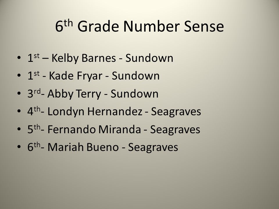 6 th Grade Number Sense 1 st – Kelby Barnes - Sundown 1 st - Kade Fryar - Sundown 3 rd - Abby Terry - Sundown 4 th - Londyn Hernandez - Seagraves 5 th - Fernando Miranda - Seagraves 6 th - Mariah Bueno - Seagraves