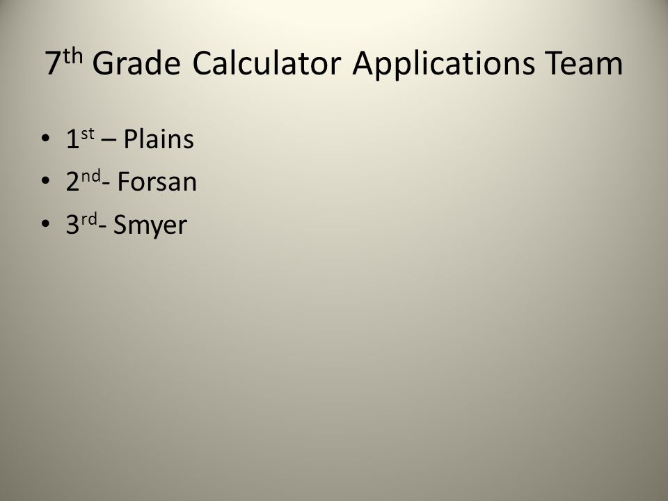 7 th Grade Calculator Applications Team 1 st – Plains 2 nd - Forsan 3 rd - Smyer