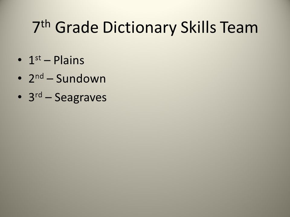 7 th Grade Dictionary Skills Team 1 st – Plains 2 nd – Sundown 3 rd – Seagraves